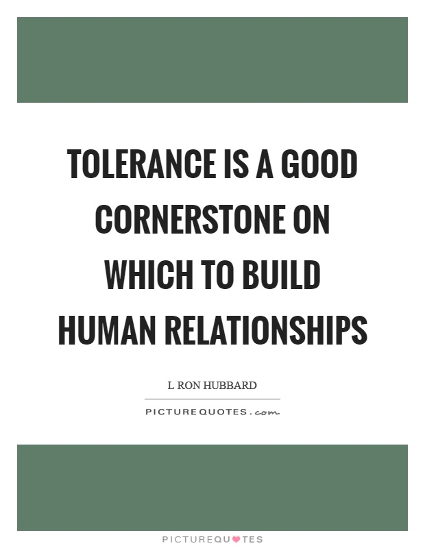 Tolerance is a good cornerstone on which to build human relationships Picture Quote #1