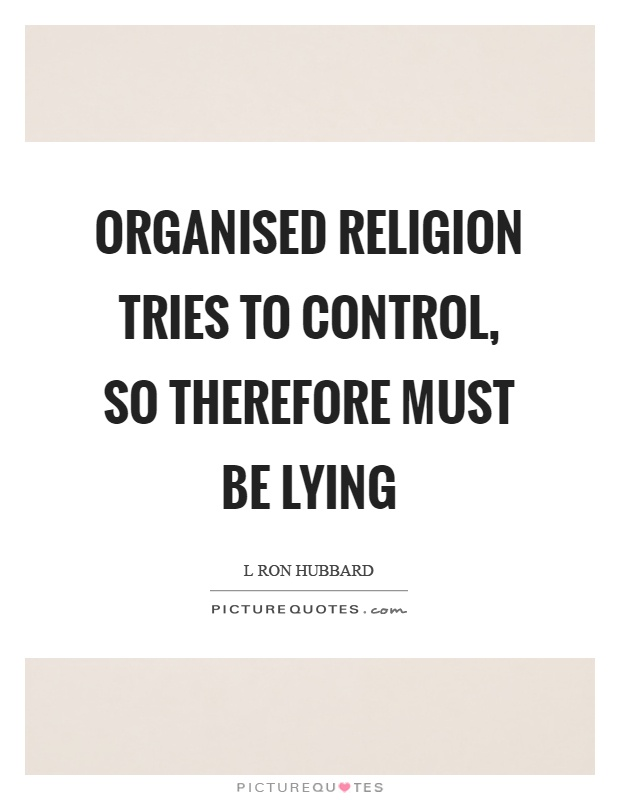 Organised religion tries to control, so therefore must be lying Picture Quote #1