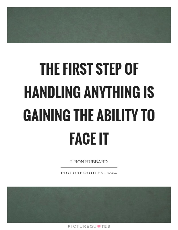 The first step of handling anything is gaining the ability to face it Picture Quote #1