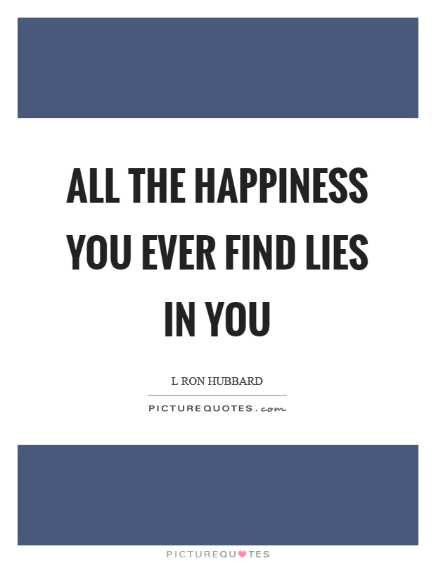 All the happiness you ever find lies in you Picture Quote #1