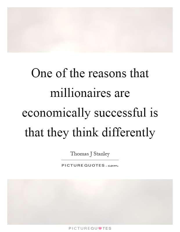 One of the reasons that millionaires are economically successful is that they think differently Picture Quote #1