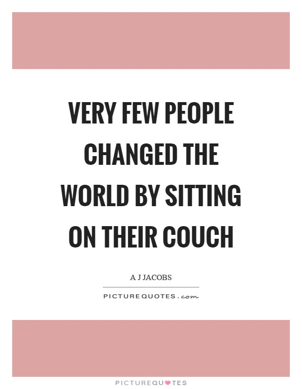 Very few people changed the world by sitting on their couch Picture Quote #1