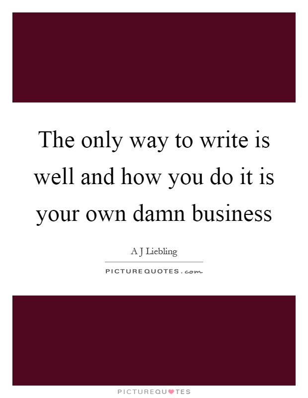 the only way to write is well and how you do it is your