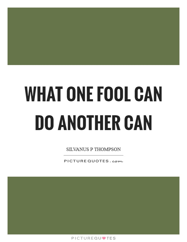 What one fool can do another can Picture Quote #1