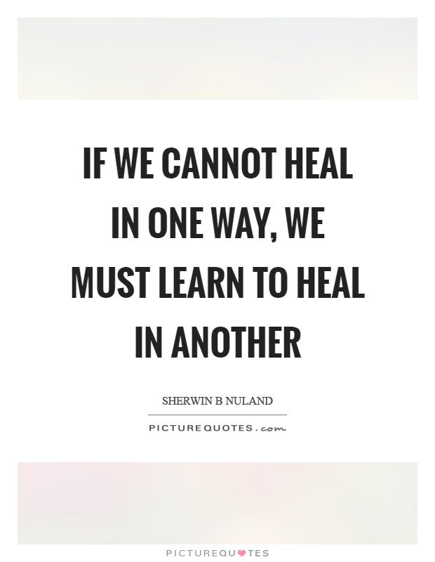 If we cannot heal in one way, we must learn to heal in another Picture Quote #1