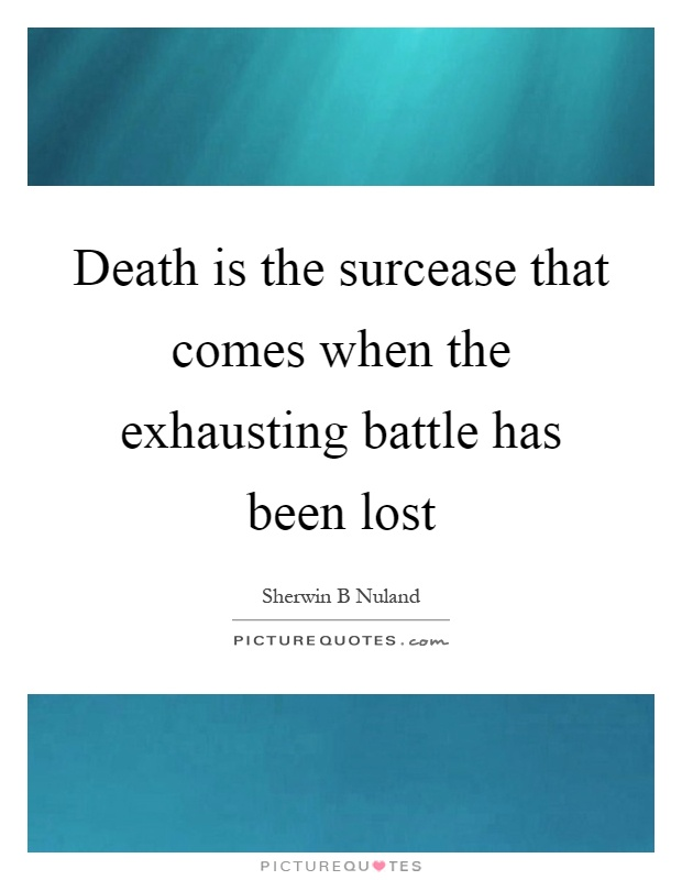 Death is the surcease that comes when the exhausting battle has been lost Picture Quote #1