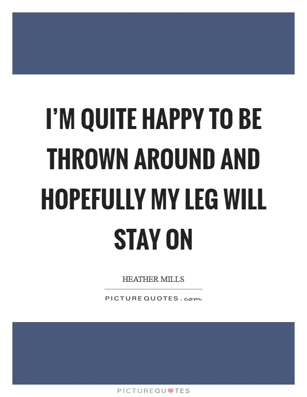I'm quite happy to be thrown around and hopefully my leg will stay on Picture Quote #1