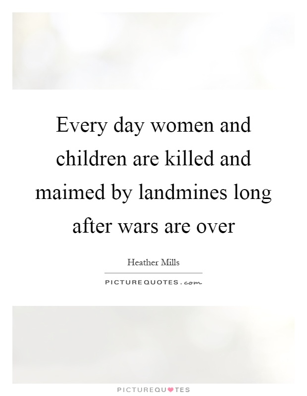 Every day women and children are killed and maimed by landmines long after wars are over Picture Quote #1