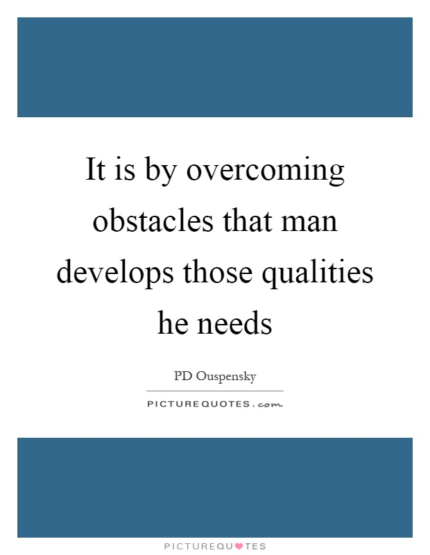 It is by overcoming obstacles that man develops those qualities he needs Picture Quote #1