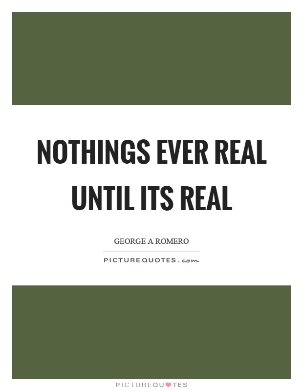 Nothings ever real until its real Picture Quote #1