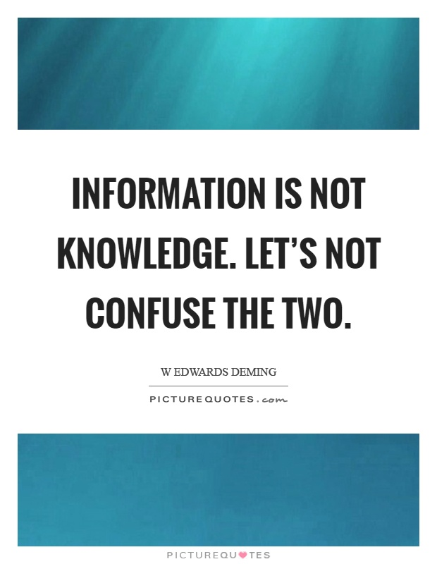 Information is not knowledge. Let's not confuse the two Picture Quote #1