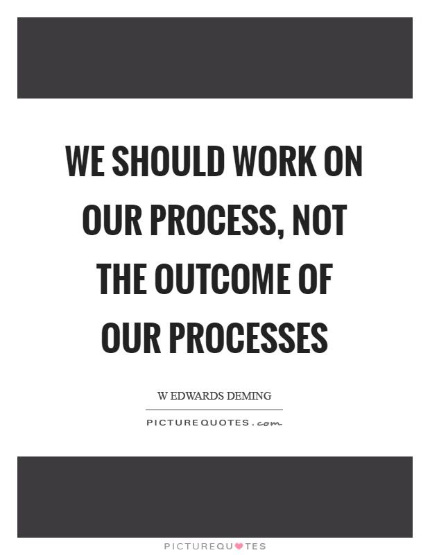 We should work on our process, not the outcome of our processes Picture Quote #1