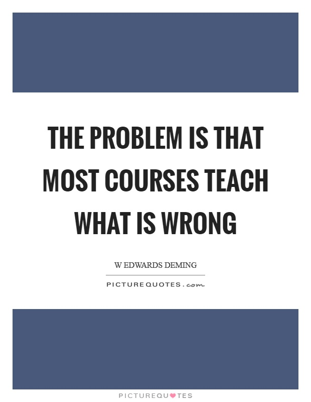 The problem is that most courses teach what is wrong Picture Quote #1