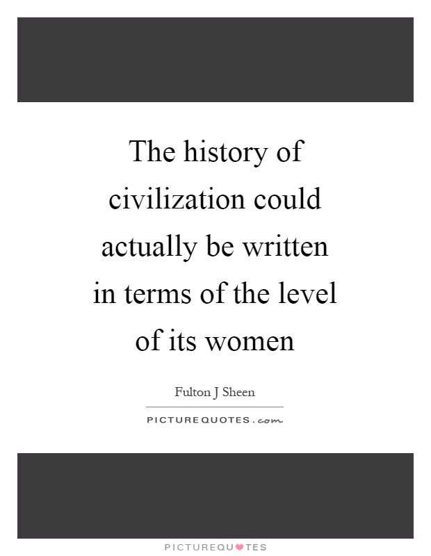 The history of civilization could actually be written in terms of the level of its women Picture Quote #1