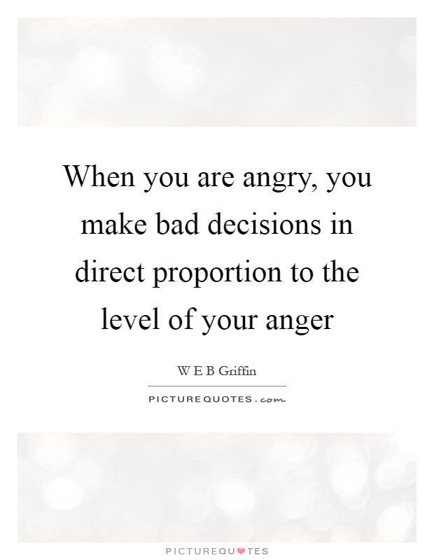 When you are angry, you make bad decisions in direct proportion to the level of your anger Picture Quote #1