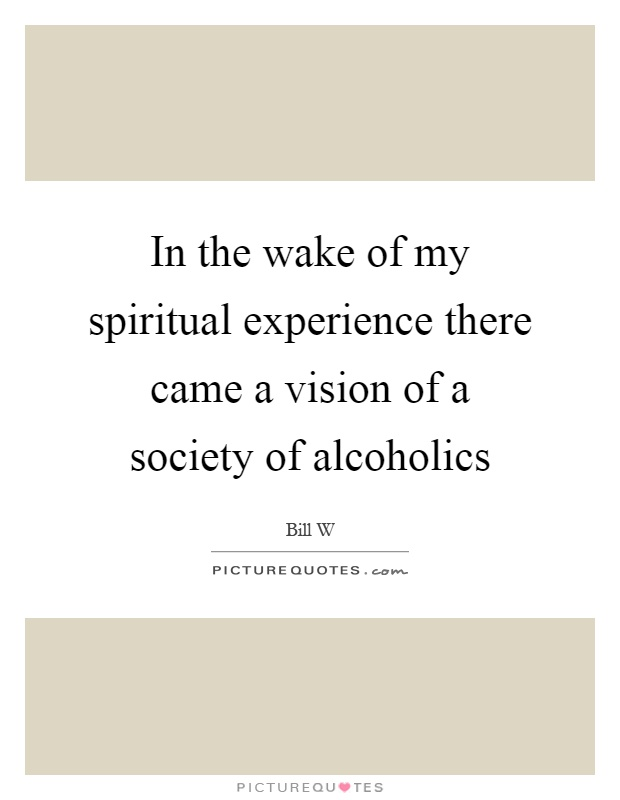 In the wake of my spiritual experience there came a vision of a society of alcoholics Picture Quote #1