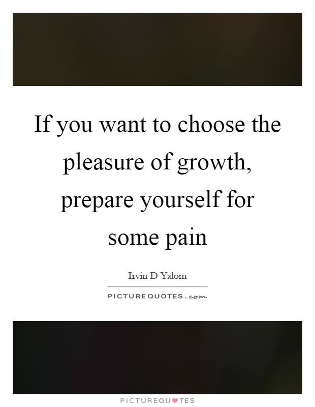 If you want to choose the pleasure of growth, prepare yourself for some pain Picture Quote #1