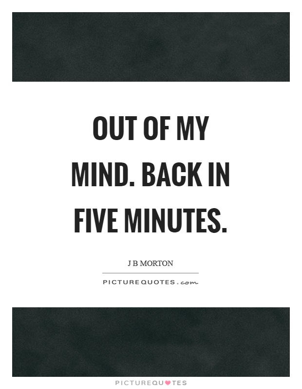 Out of my mind. Back in five minutes Picture Quote #1
