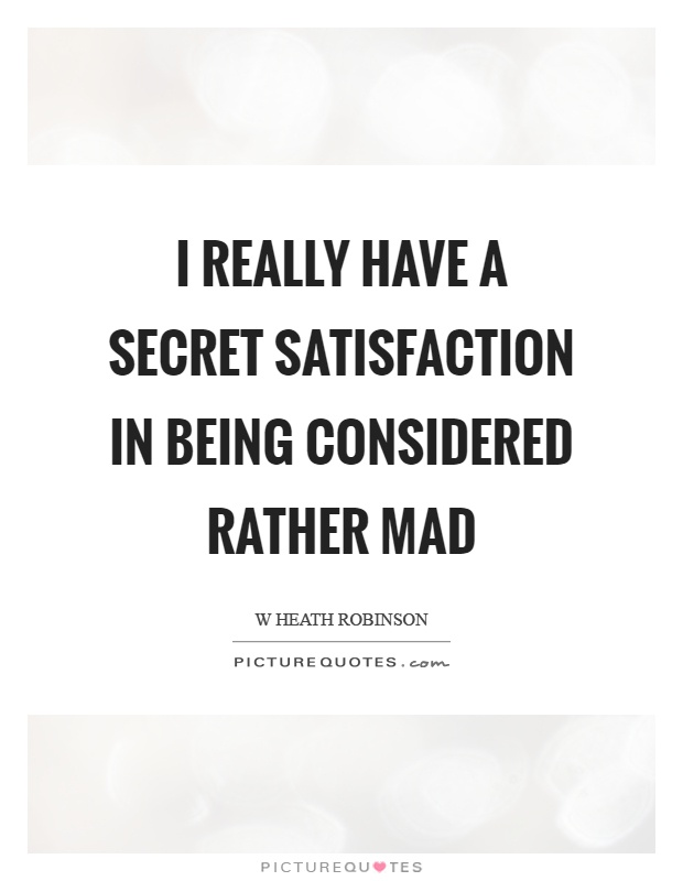 I really have a secret satisfaction in being considered rather mad Picture Quote #1