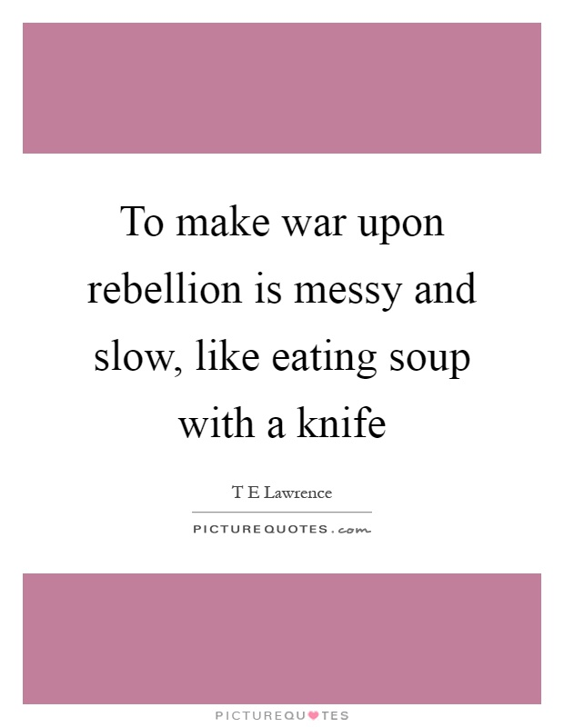 To make war upon rebellion is messy and slow, like eating soup with a knife Picture Quote #1