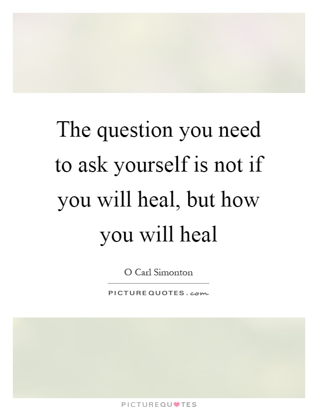 The question you need to ask yourself is not if you will heal, but how you will heal Picture Quote #1