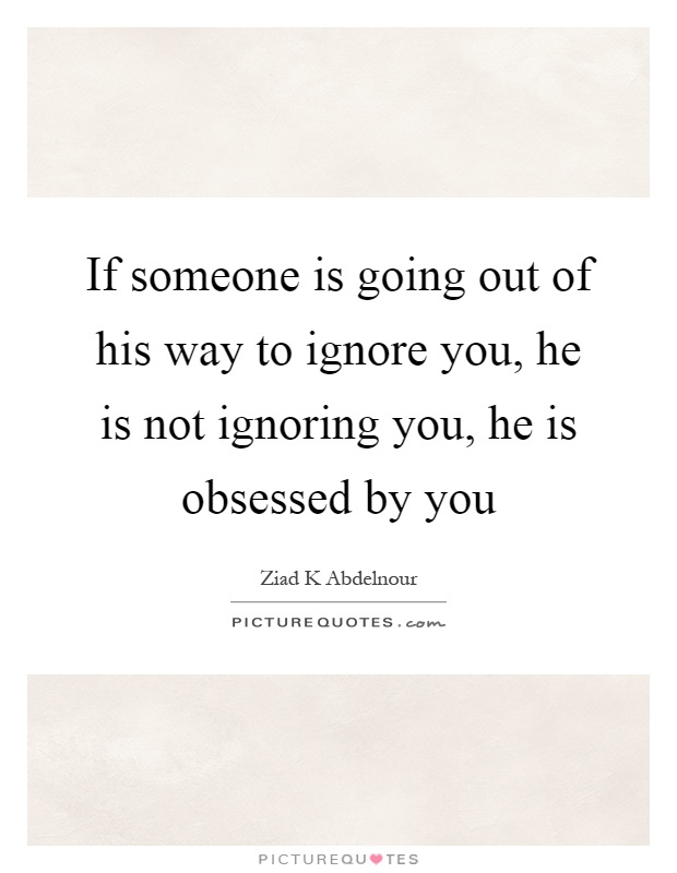 If someone is going out of his way to ignore you, he is not ignoring you, he is obsessed by you Picture Quote #1