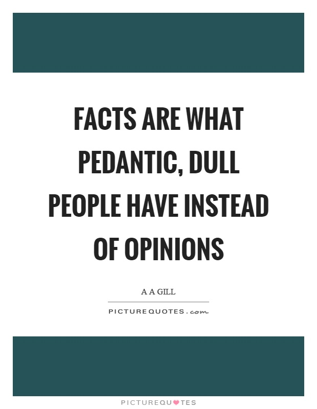 Facts are what pedantic, dull people have instead of opinions Picture Quote #1