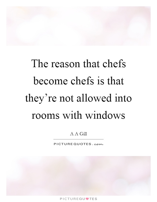 The reason that chefs become chefs is that they're not allowed into rooms with windows Picture Quote #1