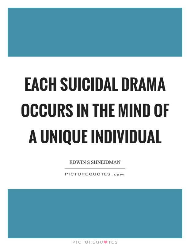 Each suicidal drama occurs in the mind of a unique individual Picture Quote #1