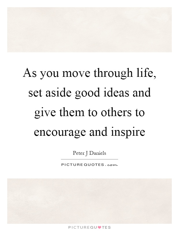 As you move through life, set aside good ideas and give them to others to encourage and inspire Picture Quote #1