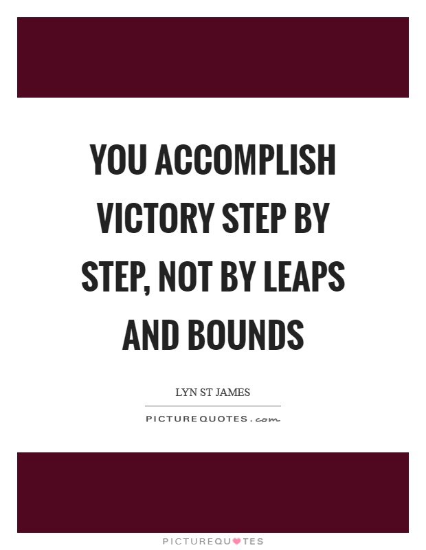 You accomplish victory step by step, not by leaps and bounds Picture Quote #1