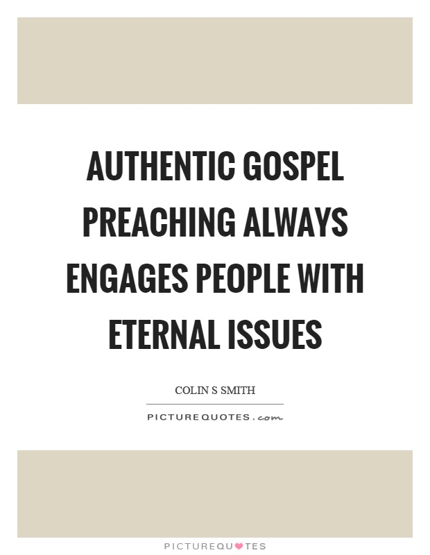Authentic gospel preaching always engages people with eternal issues Picture Quote #1