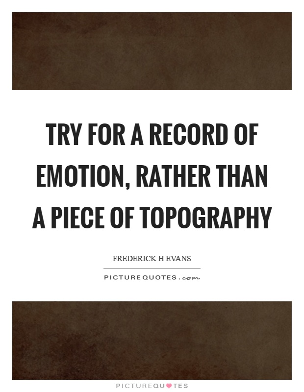 Try for a record of emotion, rather than a piece of topography Picture Quote #1
