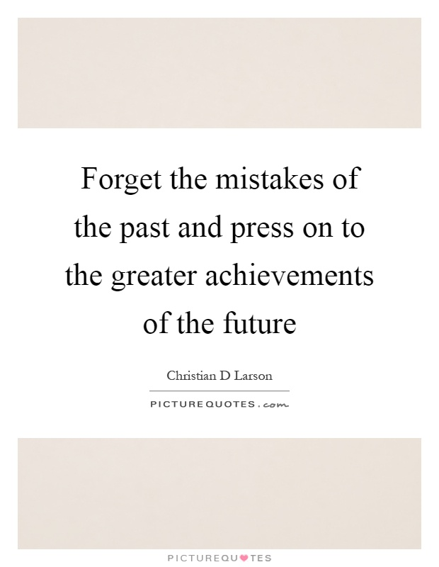 Forget the mistakes of the past and press on to the greater achievements of the future Picture Quote #1