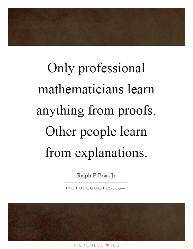 Only professional mathematicians learn anything from proofs. Other people learn from explanations Picture Quote #1