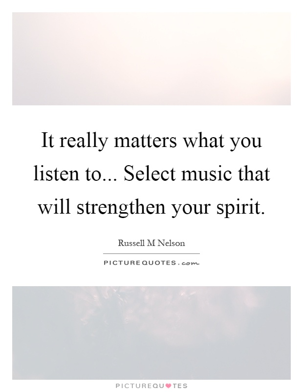 It really matters what you listen to... Select music that will strengthen your spirit Picture Quote #1