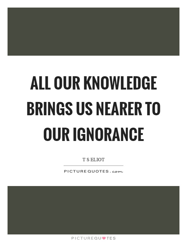 All our knowledge brings us nearer to our ignorance Picture Quote #1