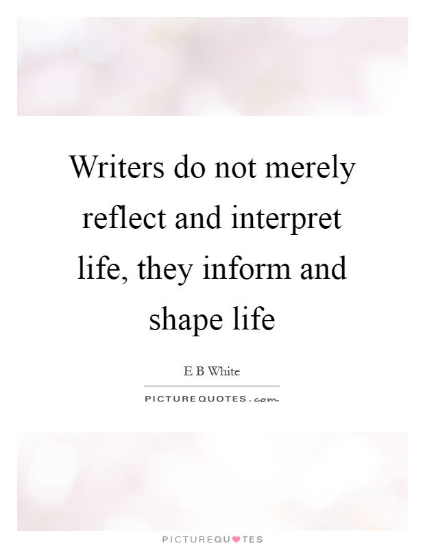 Writers do not merely reflect and interpret life, they inform and shape life Picture Quote #1