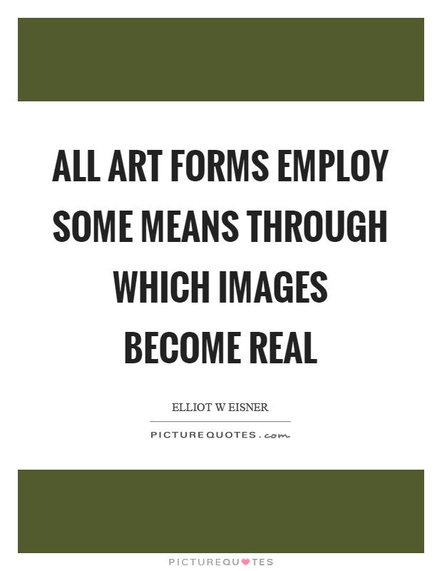 All art forms employ some means through which images become real Picture Quote #1