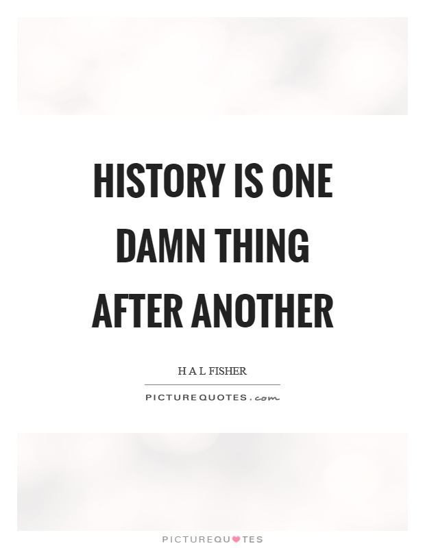 History is one damn thing after another Picture Quote #1