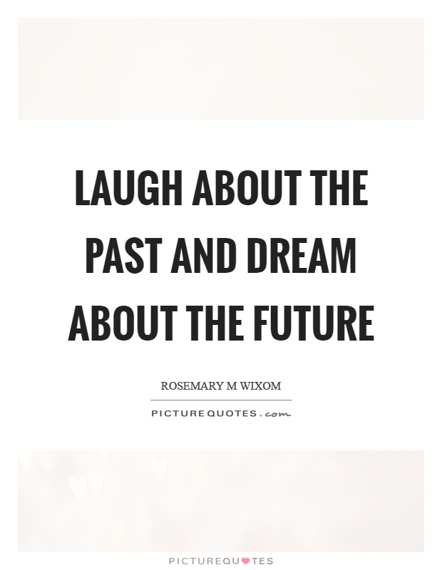 Laugh about the past and dream about the future Picture Quote #1