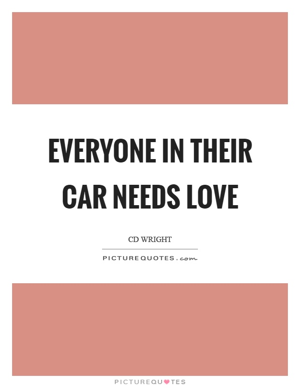 Everyone in their car needs love Picture Quote #1