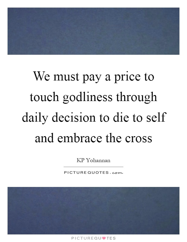 We must pay a price to touch godliness through daily decision to die to self and embrace the cross Picture Quote #1