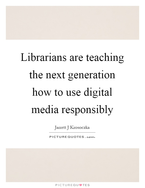 Librarians are teaching the next generation how to use digital media responsibly Picture Quote #1