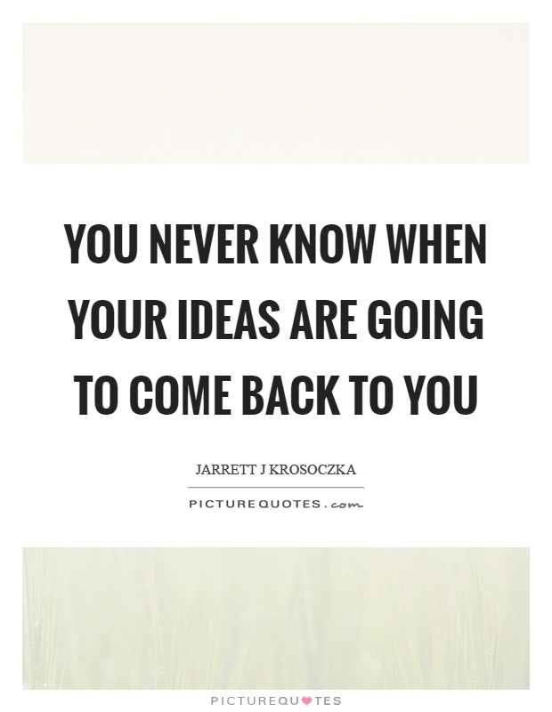 You never know when your ideas are going to come back to you Picture Quote #1