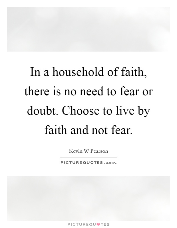 In a household of faith, there is no need to fear or doubt. Choose to live by faith and not fear Picture Quote #1