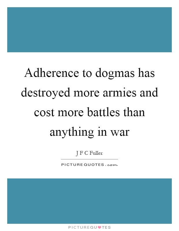 Adherence to dogmas has destroyed more armies and cost more battles than anything in war Picture Quote #1