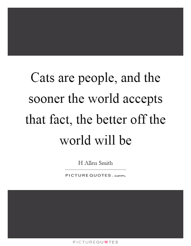 Cats are people, and the sooner the world accepts that fact, the better off the world will be Picture Quote #1