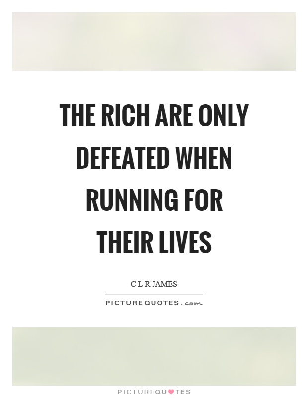 The rich are only defeated when running for their lives Picture Quote #1