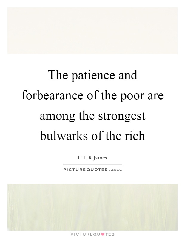 The patience and forbearance of the poor are among the strongest bulwarks of the rich Picture Quote #1